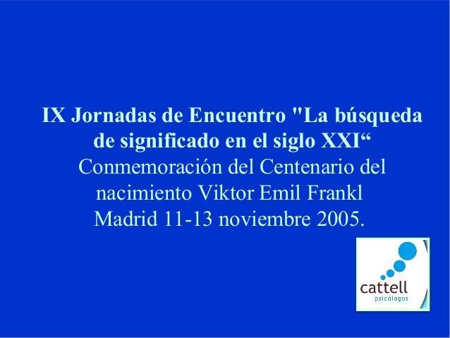 """IX Jornadas de Encuentro """"La búsquedade significado en el siglo XXI""""Conmemoración del Centenario delnacimiento Viktor Emil..."""