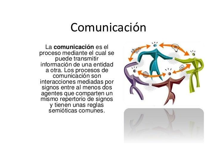 Comunicación<br />La comunicación es el proceso mediante el cual se puede transmitir información de una entidad a otra. Lo...