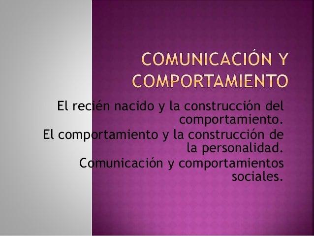 El recién nacido y la construcción del comportamiento. El comportamiento y la construcción de la personalidad. Comunicació...