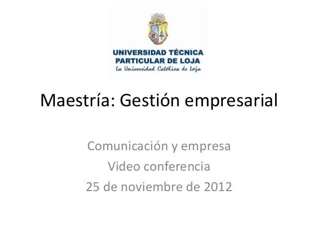 Maestría: Gestión empresarial     Comunicación y empresa         Video conferencia     25 de noviembre de 2012