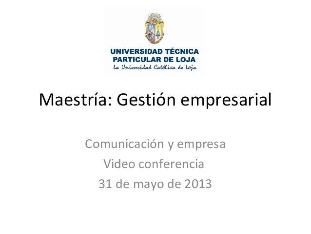 Maestría: Gestión empresarialComunicación y empresaVideo conferencia31 de mayo de 2013
