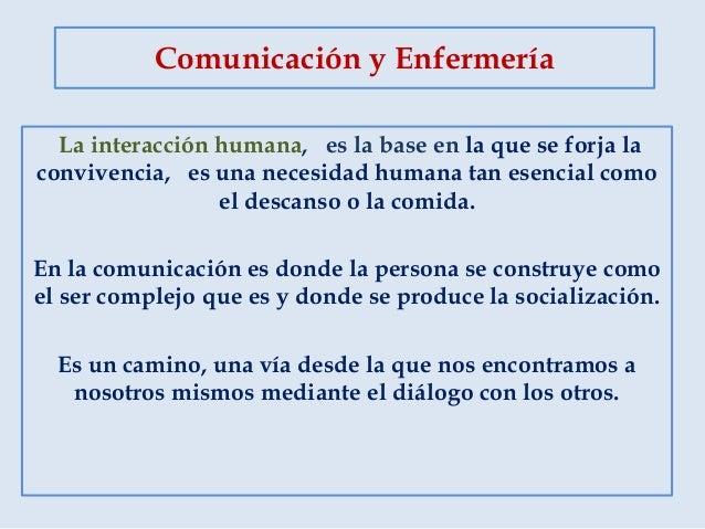 Comunicación y Enfermería La interacción humana, es la base en la que se forja la convivencia, es una necesidad humana tan...