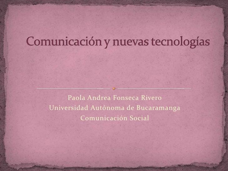 Paola Andrea Fonseca Rivero<br />Universidad Autónoma de Bucaramanga<br />Comunicación Social <br />Comunicación y nuevas ...