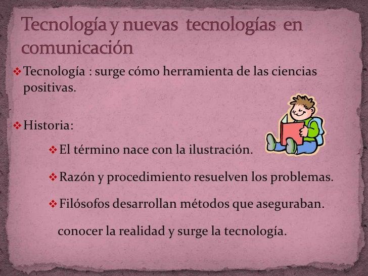 Tecnología y nuevas  tecnologías  en comunicación <br /><ul><li>Tecnología : surge cómo herramienta de las ciencias positi...
