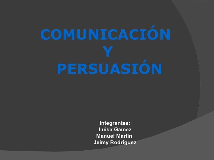 COMUNICACIÓN  Y PERSUASIÓN   Integrantes: Luisa Gamez Manuel Martin  Jeimy Rodriguez