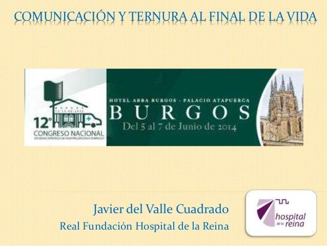 COMUNICACIÓN Y TERNURA AL FINAL DE LA VIDA Javier del Valle Cuadrado Real Fundación Hospital de la Reina
