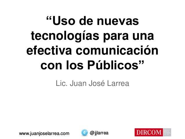 """@jjlarreawww.juanjoselarrea.com """"Uso de nuevas tecnologías para una efectiva comunicación con los Públicos"""" Lic. Juan José..."""