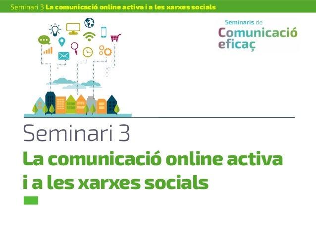Seminari 3 La comunicació online activa i a les xarxes socials Seminari 3 La comunicació online activa i a les xarxes soci...