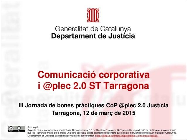 Comunicació corporativa i @plec 2.0 ST Tarragona III Jornada de bones pràctiques CoP @plec 2.0 Justícia Tarragona, 12 de m...