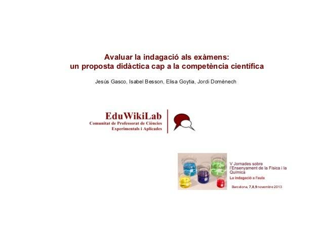 Avaluar la indagació als exàmens: un proposta didàctica cap a la competència científica Jesús Gasco, Isabel Besson, Elisa ...