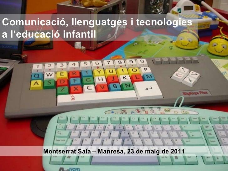 Comunicació, llenguatges i tecnologies  a l'educació infantil Montserrat Sala – Manresa, 23 de maig de 2011