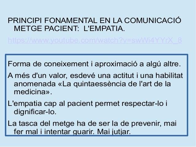 PRINCIPI FONAMENTAL EN LA COMUNICACIÓ METGE PACIENT: L'EMPATIA. https://www.youtube.com/watch?v=swWi4YYrX_8 Forma de conei...