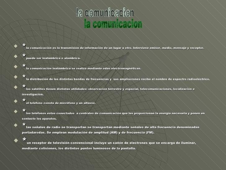 <ul><li>* la comunicación es la transmisión de información de un lugar a otro. Interviene emisor, medio, mensaje y recepto...