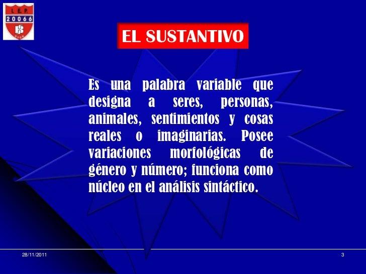 EL SUSTANTIVO             Es una palabra variable que             designa a seres, personas,             animales, sentimi...