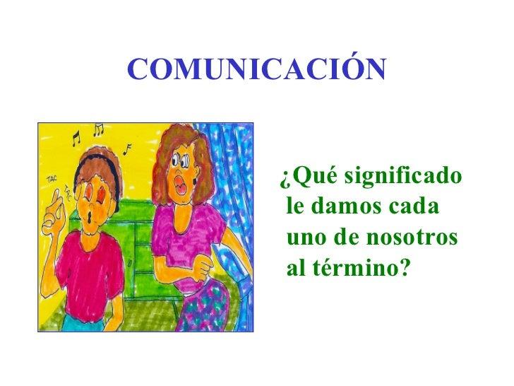 COMUNICACIÓN       ¿Qué significado        le damos cada        uno de nosotros        al término?