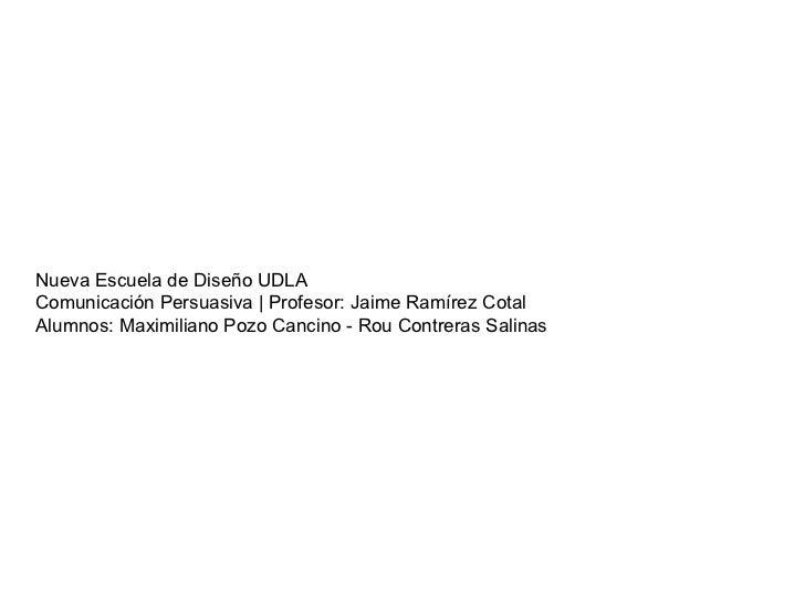 Nueva Escuela de Diseño UDLAComunicación Persuasiva | Profesor: Jaime Ramírez CotalAlumnos: Maximiliano Pozo Cancino - Rou...