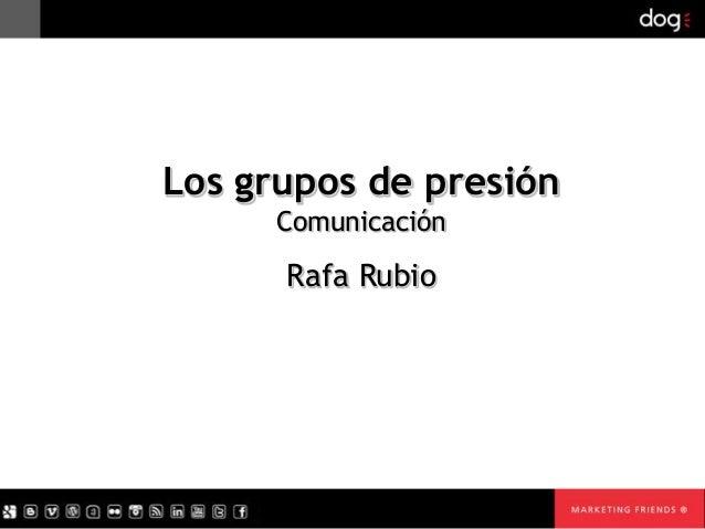Los grupos de presión Comunicación  Rafa Rubio