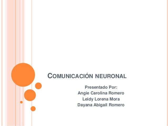 COMUNICACIÓN NEURONAL Presentado Por: Angie Carolina Romero Leidy Lorena Mora Dayana Abigail Romero