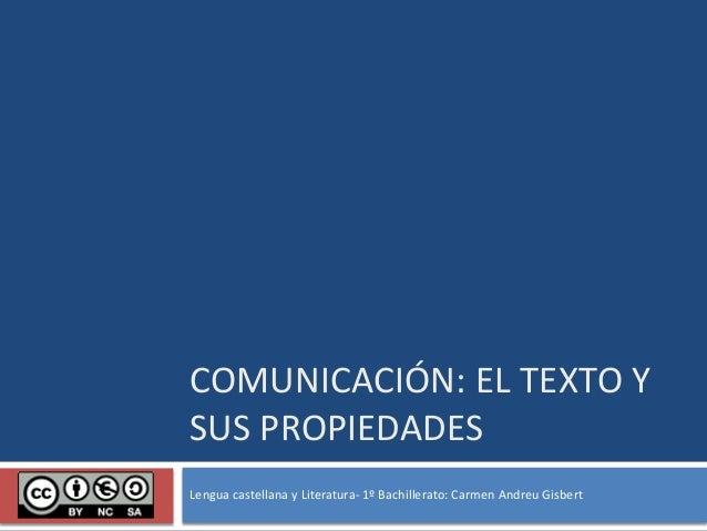 COMUNICACIÓN: EL TEXTO Y SUS PROPIEDADES Lengua castellana y Literatura- 1º Bachillerato: Carmen Andreu Gisbert