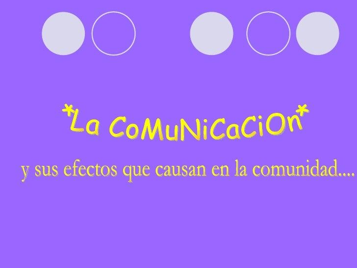 *La CoMuNiCaCiOn* y sus efectos que causan en la comunidad....