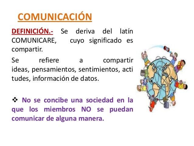 COMUNICACIÓN .DEFINICIÓN.- Se deriva del latínCOMUNICARE,       cuyo significado escompartir.Se       refiere     a       ...