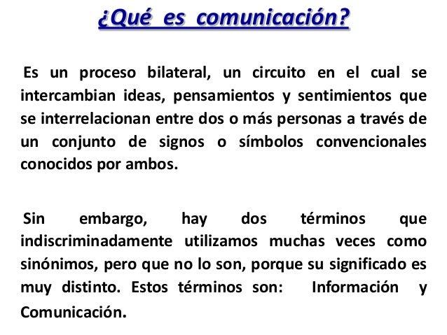¿Qué es comunicación? Es un proceso bilateral, un circuito en el cual seintercambian ideas, pensamientos y sentimientos qu...
