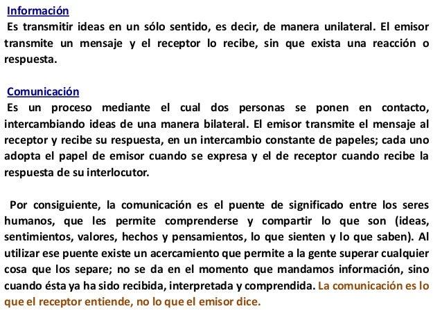 Información Es transmitir ideas en un sólo sentido, es decir, de manera unilateral. El emisortransmite un mensaje y el rec...
