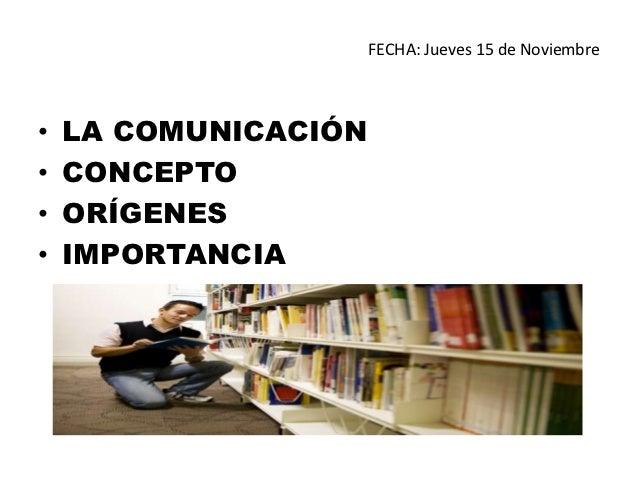FECHA: Jueves 15 de Noviembre•   LA COMUNICACIÓN•   CONCEPTO•   ORÍGENES•   IMPORTANCIA