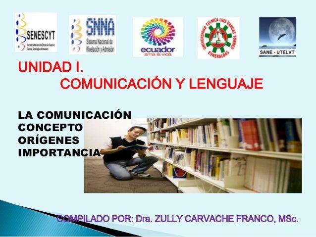 UNIDAD I.COMUNICACIÓN Y LENGUAJELA COMUNICACIÓNCONCEPTOORÍGENESIMPORTANCIA.COMPILADO POR: Dra. ZULLY CARVACHE FRANCO, MSc.