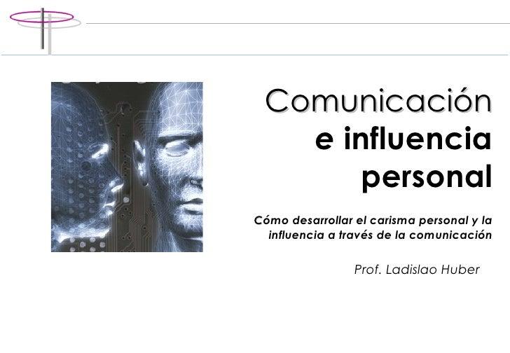 Comunicación   e  influencia personal C ómo desarrollar el carisma personal y la influencia a través de la comunicación Pr...