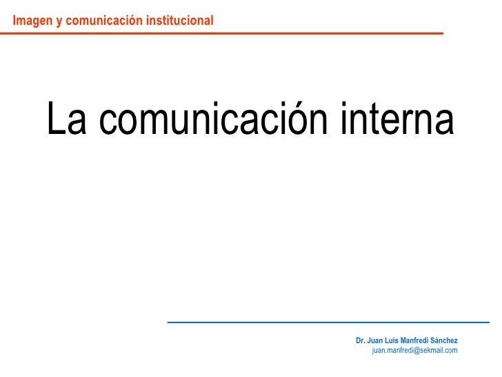 La comunicación interna Dr. Juan Luis Manfredi Sánchez [email_address] Imagen y comunicación institucional