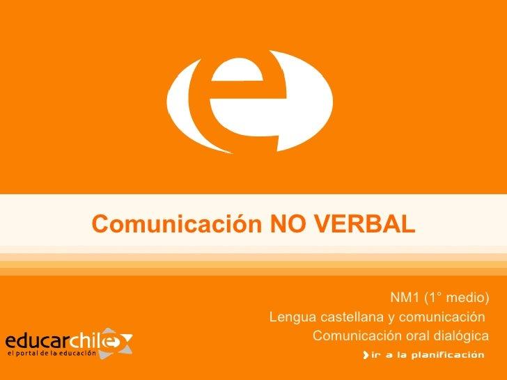 Comunicación NO VERBAL NM1 (1° medio) Lengua castellana y comunicación  Comunicación oral dialógica