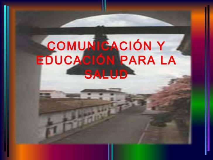 COMUNICACIÓN YEDUCACIÓN PARA LA     SALUD