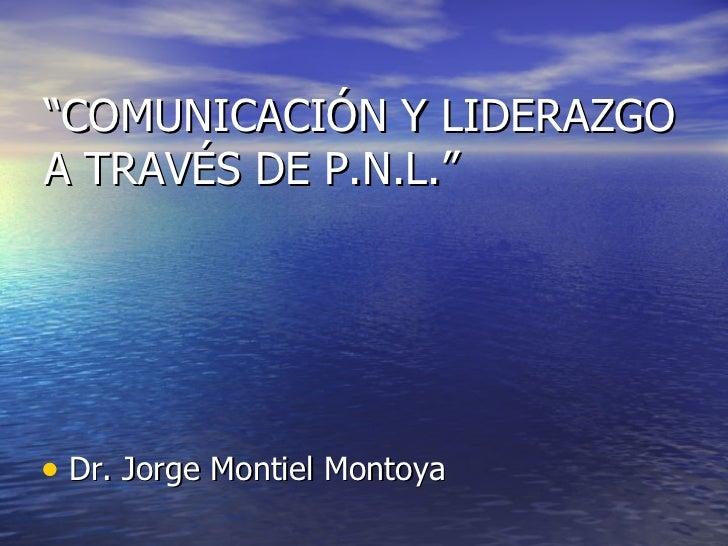 """"""" COMUNICACIÓN Y LIDERAZGO A TRAV É S DE P.N.L."""" <ul><li>Dr. Jorge Montiel Montoya </li></ul>"""
