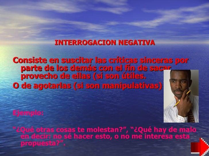 <ul><li>INTERROGACION NEGATIVA </li></ul><ul><li>Consiste en suscitar las críticas sinceras por parte de los demás con el ...