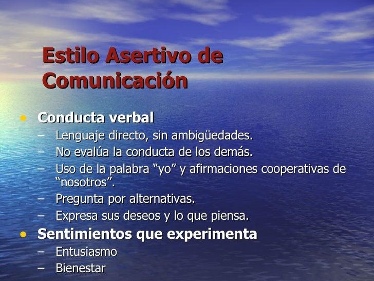 Estilo Asertivo de Comunicación <ul><li>Conducta verbal </li></ul><ul><ul><li>Lenguaje directo, sin ambigüedades. </li></u...