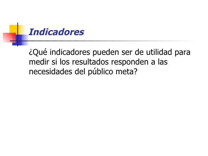 Indicadores <ul><li>¿Qué indicadores pueden ser de utilidad para medir si los resultados responden a las necesidades del p...
