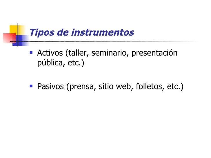 Tipos de instrumentos <ul><li>Activos (taller, seminario, presentación pública, etc.) </li></ul><ul><li>Pasivos (prensa, s...