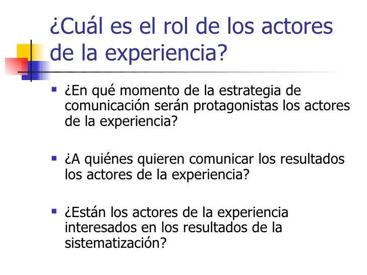 ¿Cuál es el rol de los actores de la experiencia? <ul><li>¿En qué momento de la estrategia de comunicación serán protagoni...