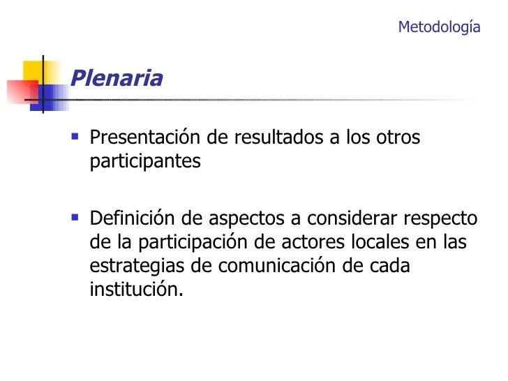 Plenaria <ul><li>Presentación de resultados a los otros participantes </li></ul><ul><li>Definición de aspectos a considera...