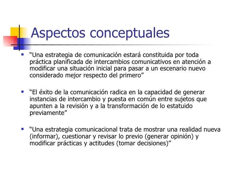 """Aspectos conceptuales <ul><li>"""" Una estrategia de comunicación estará constituida por toda práctica planificada de interca..."""