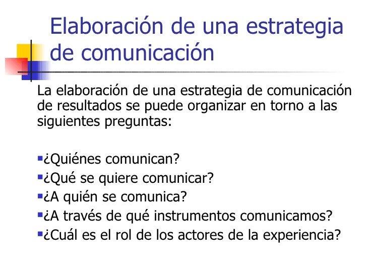 <ul><li>La elaboración de una estrategia de comunicación de resultados se puede organizar en torno a las siguientes pregun...