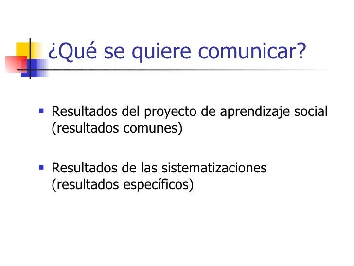 ¿Qué se quiere comunicar? <ul><li>Resultados del proyecto de aprendizaje social (resultados comunes) </li></ul><ul><li>Res...