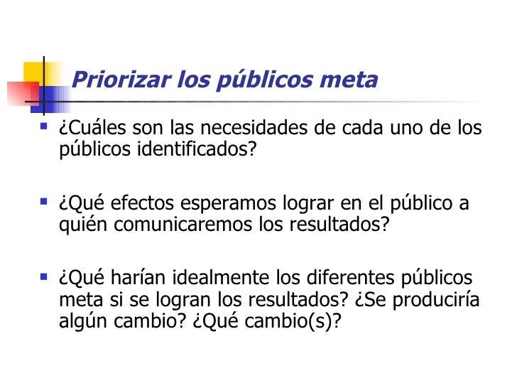 Priorizar los públicos meta <ul><li>¿Cuáles son las necesidades de cada uno de los públicos identificados? </li></ul><ul><...