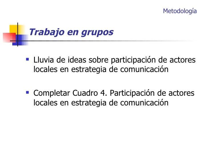 <ul><li>Lluvia de ideas sobre participación de actores locales en estrategia de comunicación </li></ul><ul><li>Completar C...