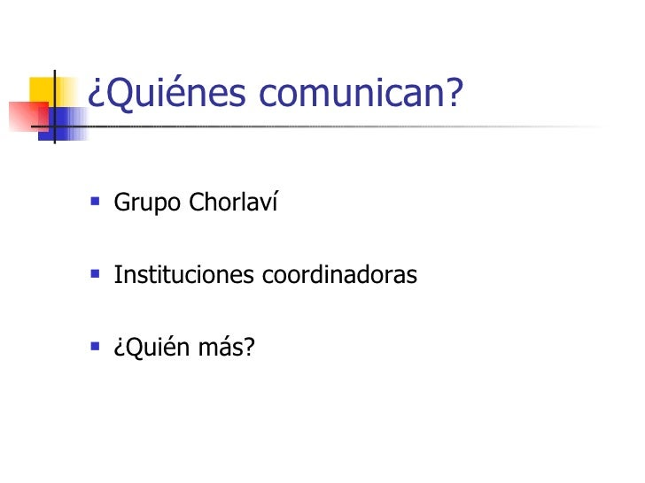 ¿Quiénes comunican? <ul><li>Grupo Chorlaví </li></ul><ul><li>Instituciones coordinadoras  </li></ul><ul><li>¿Quién más?   ...