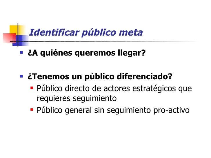 Identificar público meta <ul><li>¿A quiénes queremos llegar?   </li></ul><ul><li>¿Tenemos un público diferenciado? </li></...