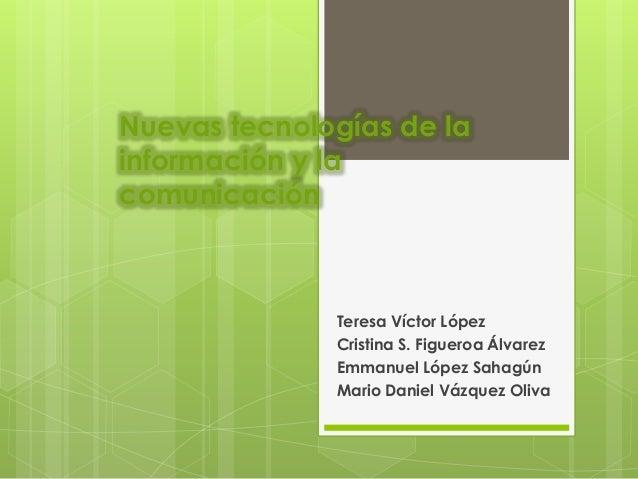 Nuevas tecnologías de la información y la comunicación Teresa Víctor López Cristina S. Figueroa Álvarez Emmanuel López Sah...