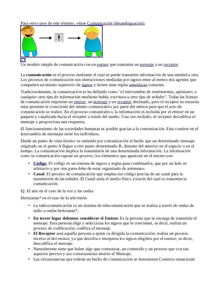 Para otros usos de este término, véase Comunicación (desambiguación).Un modelo simple de comunicación con un emisor que tr...