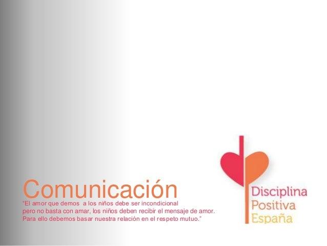 """Comunicación  """"El amor que demos a los niños debe ser incondicional pero no basta con amar, los niños deben recibir el men..."""